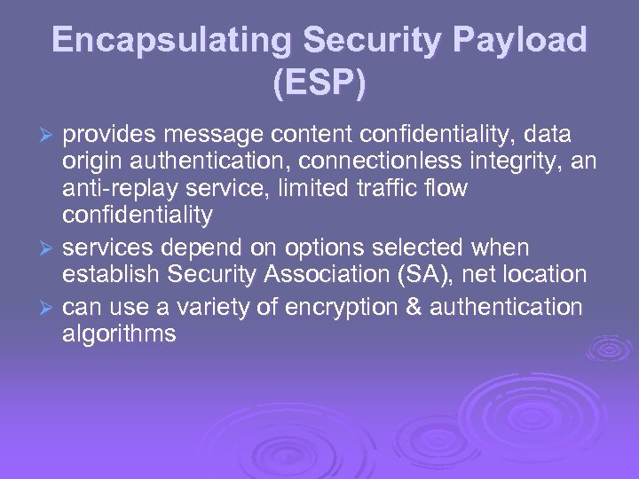 Encapsulating Security Payload (ESP) provides message content confidentiality, data origin authentication, connectionless integrity, an
