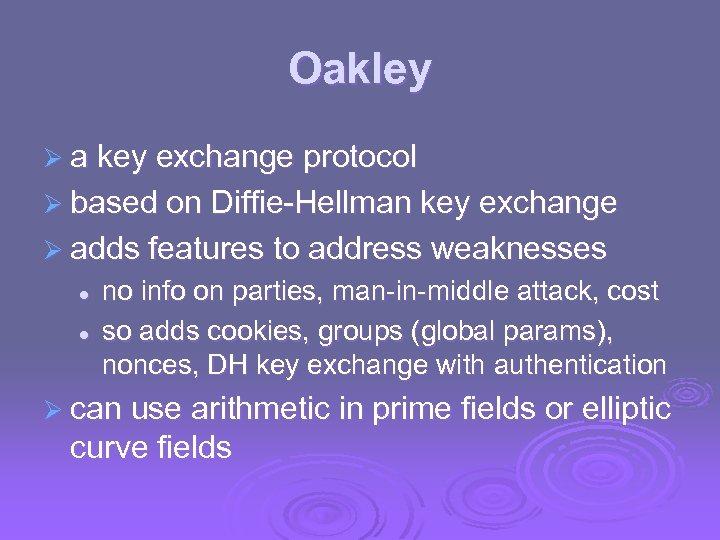 Oakley Ø a key exchange protocol Ø based on Diffie-Hellman key exchange Ø adds