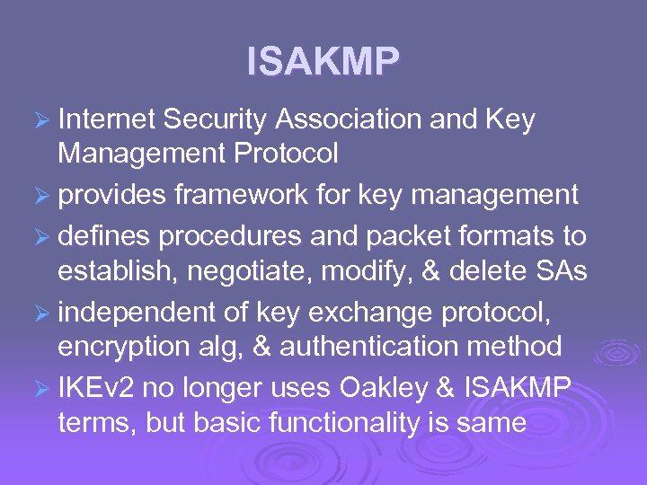 ISAKMP Ø Internet Security Association and Key Management Protocol Ø provides framework for key