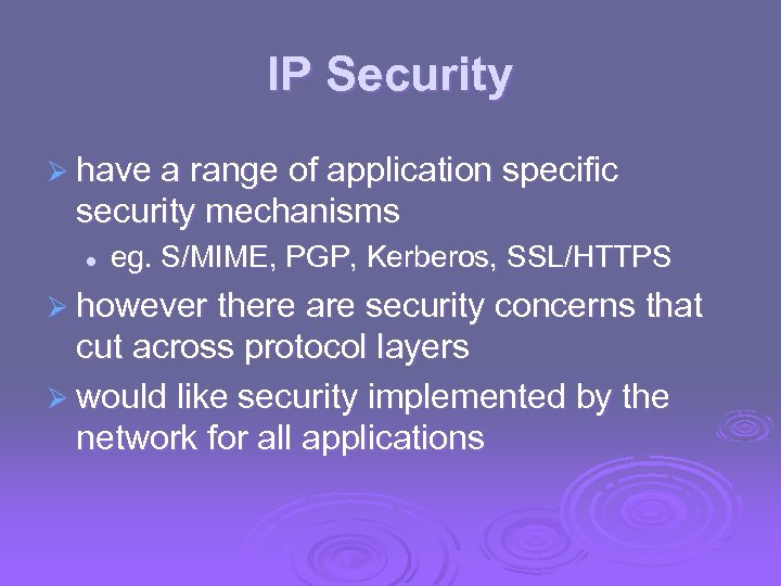 IP Security Ø have a range of application specific security mechanisms l eg. S/MIME,