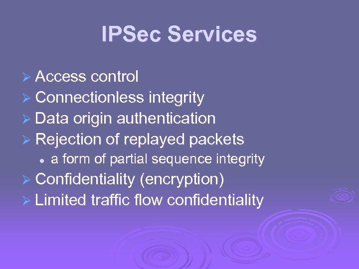 IPSec Services Ø Access control Ø Connectionless integrity Ø Data origin authentication Ø Rejection