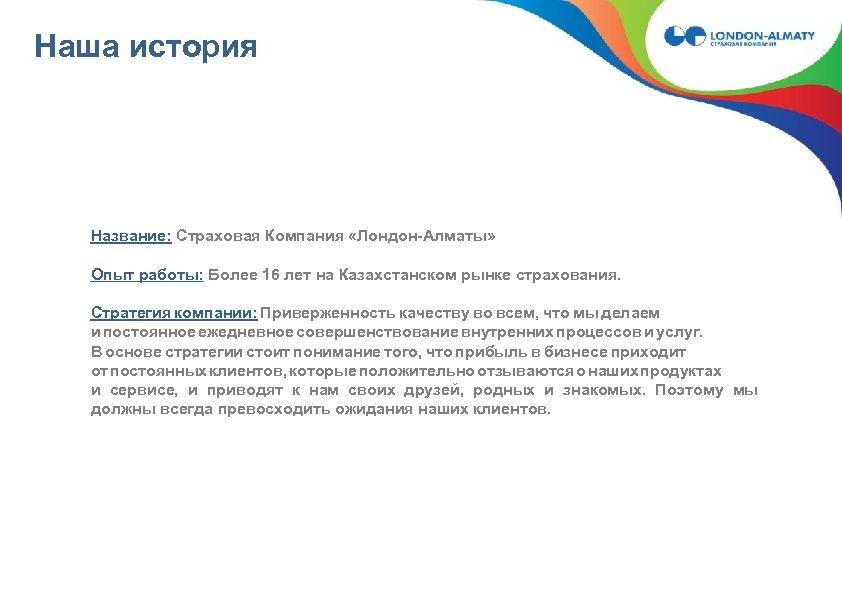 Наша история Название: Страховая Компания «Лондон-Алматы» Опыт работы: Более 16 лет на Казахстанском рынке