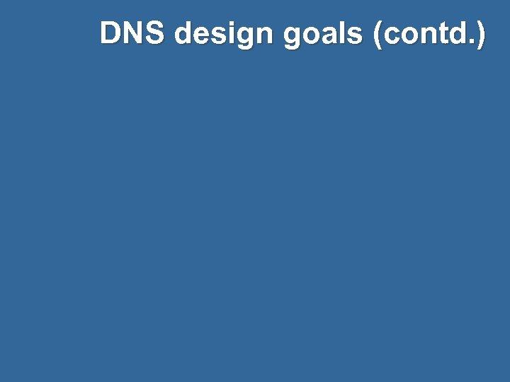 DNS design goals (contd. )