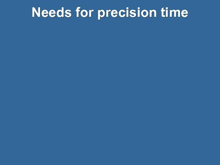 Needs for precision time