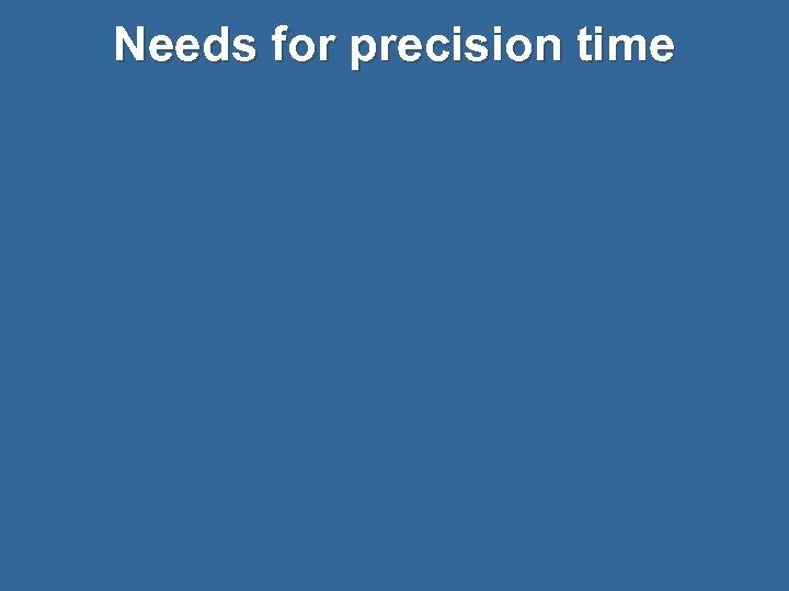 Needs for precision time