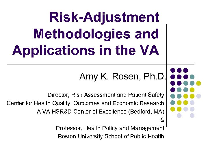 Risk-Adjustment Methodologies and Applications in the VA Amy K. Rosen, Ph. D. Director, Risk