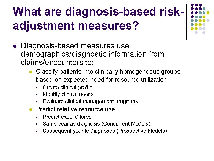 What are diagnosis-based riskadjustment measures? l Diagnosis-based measures use demographics/diagnostic information from claims/encounters to: