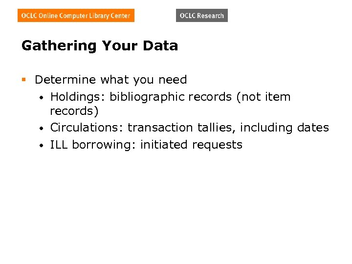 Gathering Your Data § Determine what you need • Holdings: bibliographic records (not item
