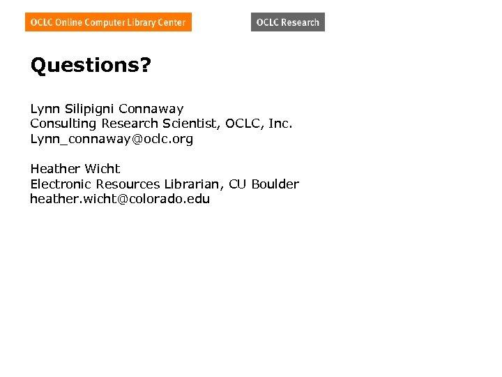 Questions? Lynn Silipigni Connaway Consulting Research Scientist, OCLC, Inc. Lynn_connaway@oclc. org Heather Wicht Electronic