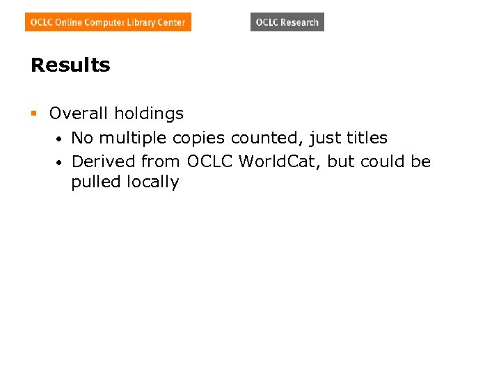 Results § Overall holdings • No multiple copies counted, just titles • Derived from