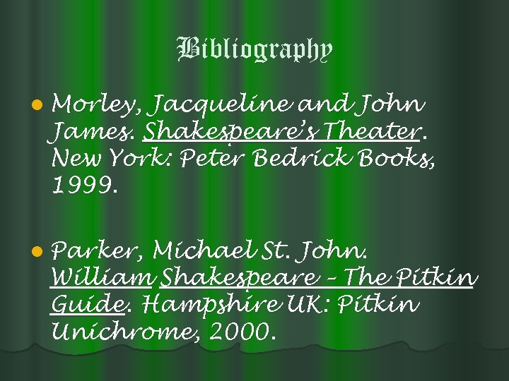 Bibliography l Morley, Jacqueline and John James. Shakespeare's Theater. New York: Peter Bedrick Books,