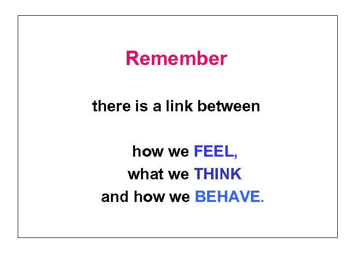 Remember there is a link between how we FEEL, what we THINK and how