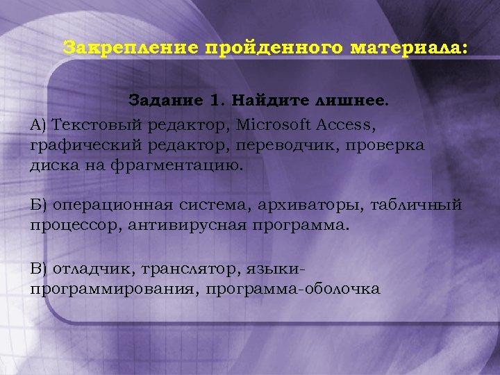 Закрепление пройденного материала: Задание 1. Найдите лишнее. А) Текстовый редактор, Microsoft Access, графический редактор,