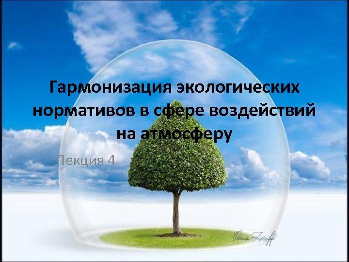 Гармонизация экологических нормативов в сфере воздействий на атмосферу Лекция 4
