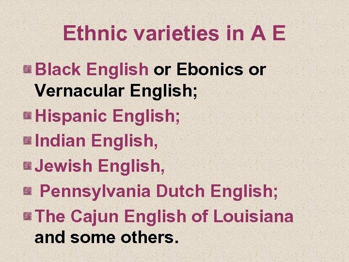 Ethnic varieties in A E Black English or Ebonics or Vernacular English; Hispanic English;