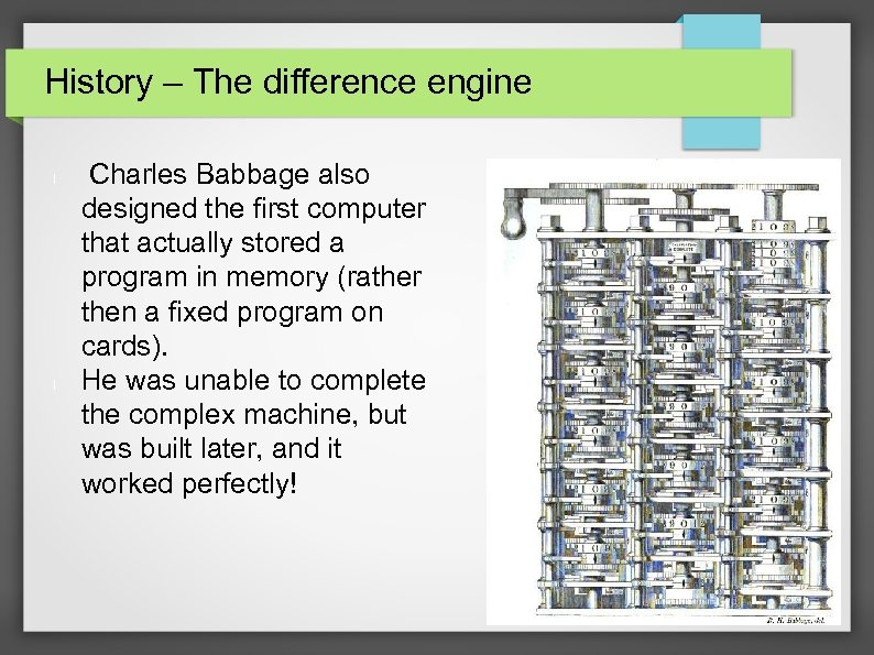 History – The difference engine l l Charles Babbage also designed the first computer