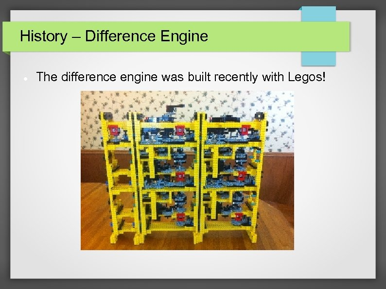 History – Difference Engine The difference engine was built recently with Legos!