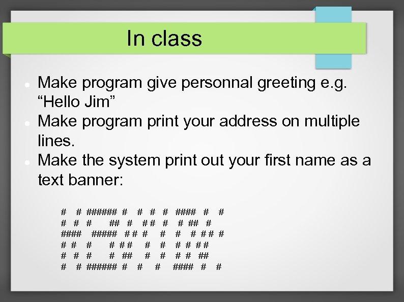 "In class Make program give personnal greeting e. g. ""Hello Jim"" Make program print"