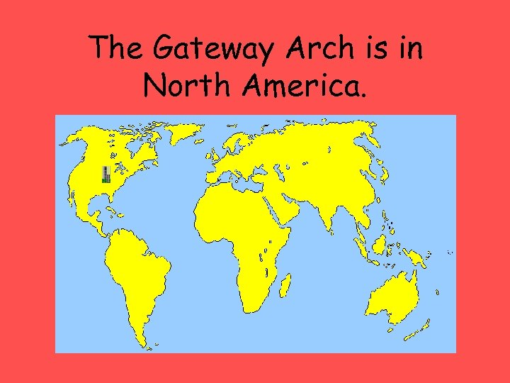 The Gateway Arch is in North America.