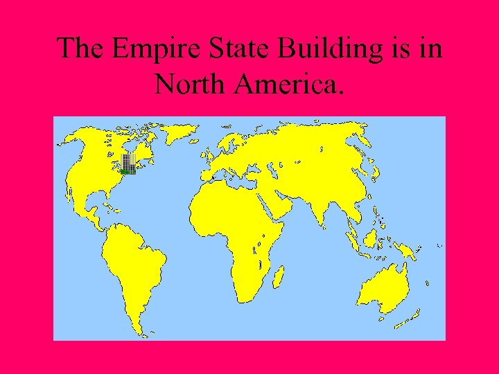 The Empire State Building is in North America.