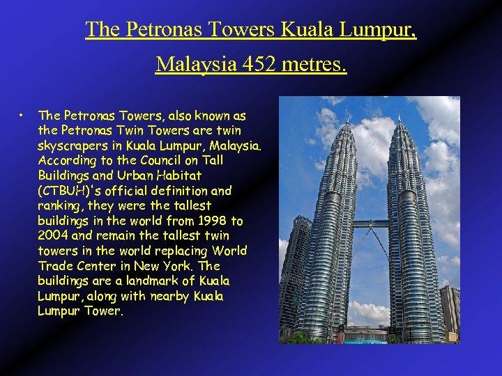 The Petronas Towers Kuala Lumpur, Malaysia 452 metres. • The Petronas Towers, also known