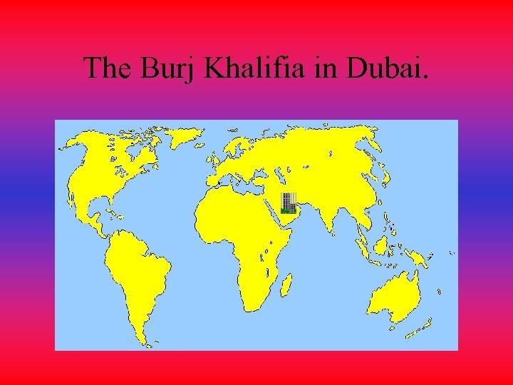 The Burj Khalifia in Dubai.