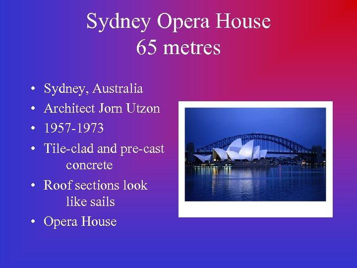 Sydney Opera House 65 metres • • Sydney, Australia Architect Jorn Utzon 1957 -1973