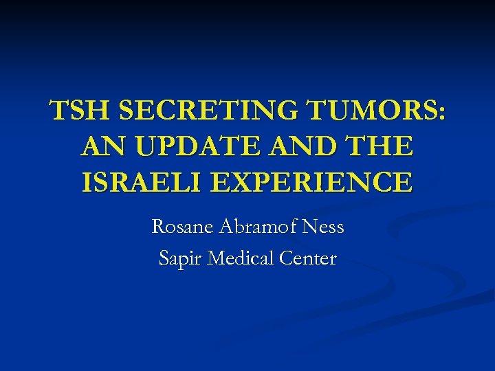 TSH SECRETING TUMORS: AN UPDATE AND THE ISRAELI EXPERIENCE Rosane Abramof Ness Sapir Medical