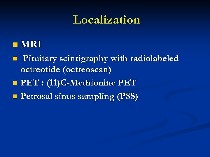 Localization n MRI Pituitary scintigraphy with radiolabeled octreotide (octreoscan) n PET : (11)C-Methionine PET