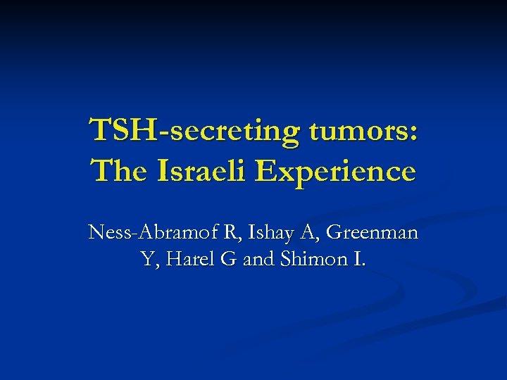 TSH-secreting tumors: The Israeli Experience Ness-Abramof R, Ishay A, Greenman Y, Harel G and