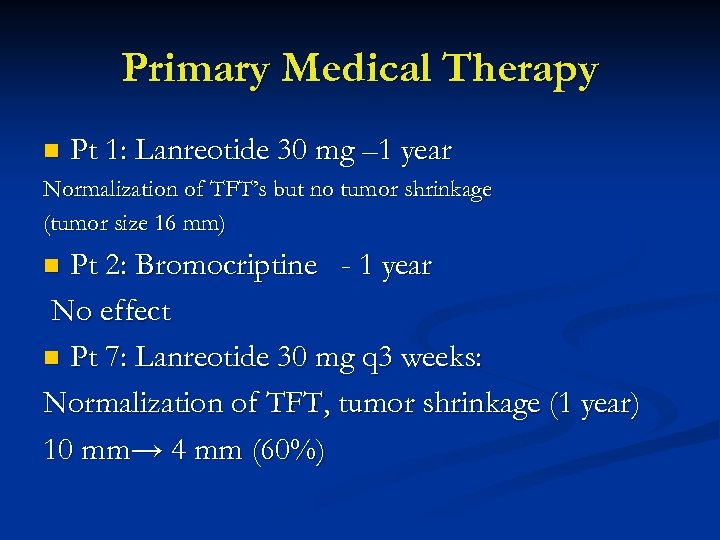 Primary Medical Therapy n Pt 1: Lanreotide 30 mg – 1 year Normalization of