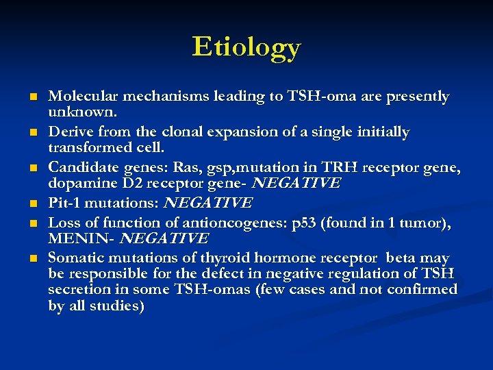 Etiology n n n Molecular mechanisms leading to TSH-oma are presently unknown. Derive from