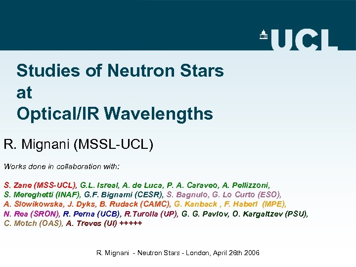 Studies of Neutron Stars at Optical/IR Wavelengths R. Mignani (MSSL-UCL) Works done in collaboration