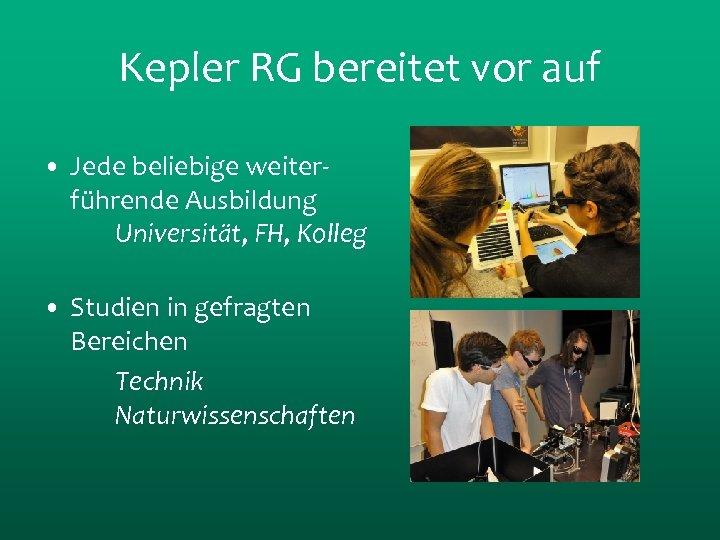 Kepler RG bereitet vor auf • Jede beliebige weiterführende Ausbildung Universität, FH, Kolleg •