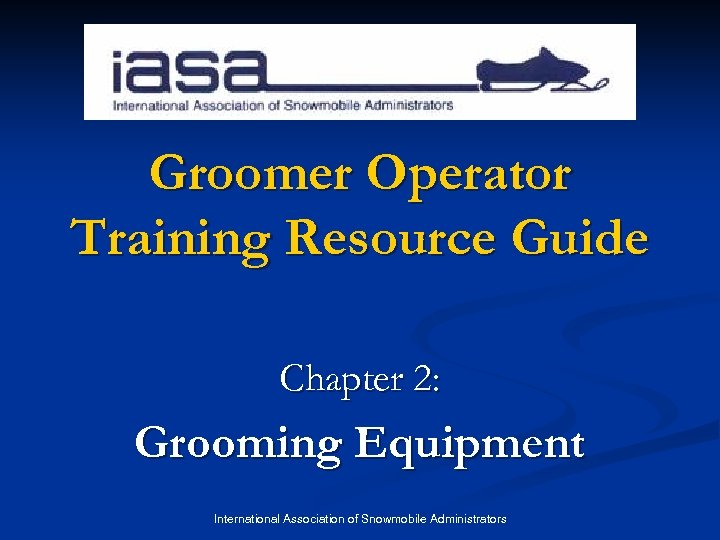 Groomer Operator Training Resource Guide Chapter 2: Grooming Equipment International Association of Snowmobile Administrators