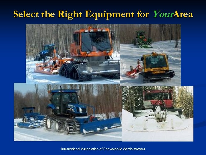 Select the Right Equipment for Your. Area International Association of Snowmobile Administrators