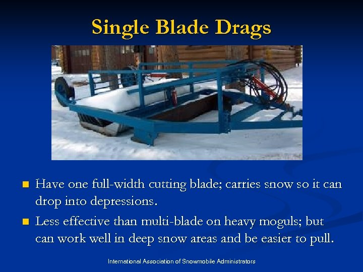 Single Blade Drags n n Have one full-width cutting blade; carries snow so it