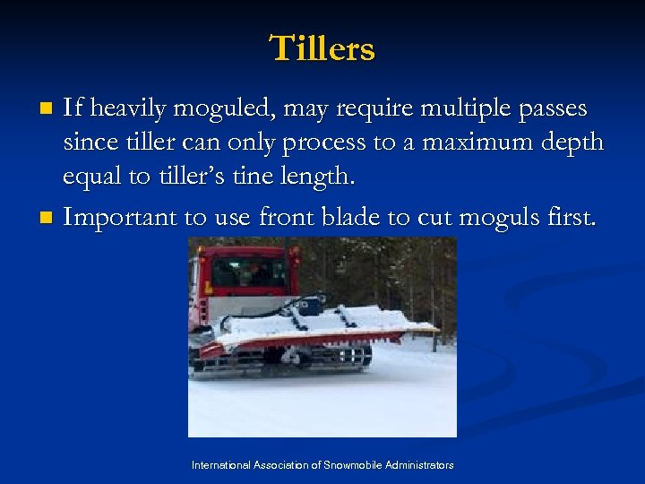 Tillers If heavily moguled, may require multiple passes since tiller can only process to