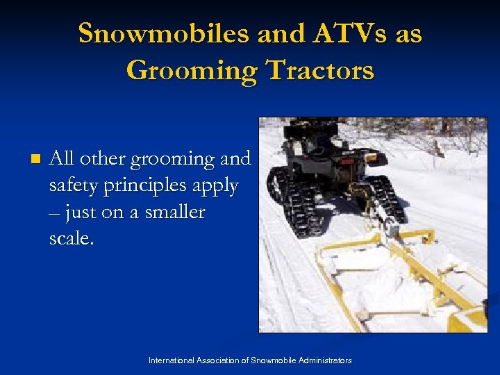 Snowmobiles and ATVs as Grooming Tractors n All other grooming and safety principles apply