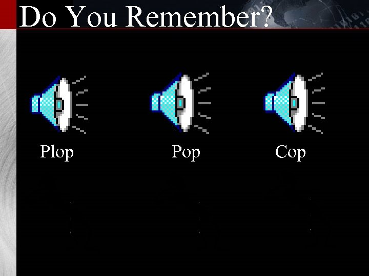 Do You Remember? Plop Pop Cop