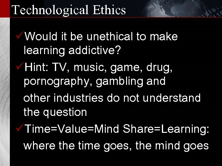 Technological Ethics üWould it be unethical to make learning addictive? üHint: TV, music, game,