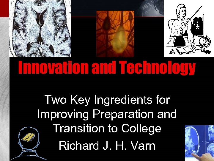 Innovation and Technology Two Key Ingredients for Improving Preparation and Transition to College Richard
