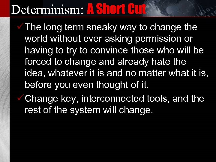Determinism: A Short Cut ü The long term sneaky way to change the world