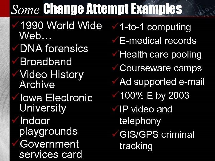 Some Change Attempt Examples ü 1990 World Wide Web… üDNA forensics üBroadband üVideo History