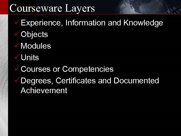Courseware Layers ü Experience, Information and Knowledge ü Objects ü Modules ü Units ü