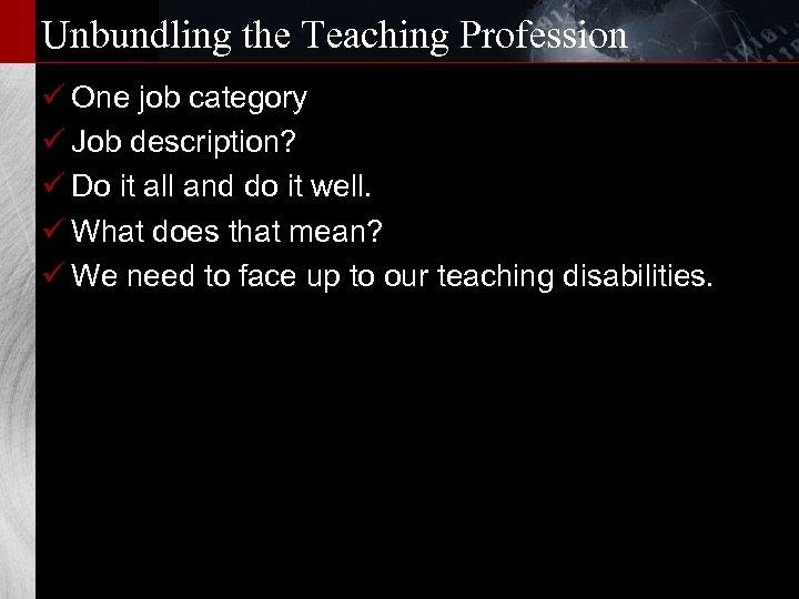 Unbundling the Teaching Profession ü One job category ü Job description? ü Do it