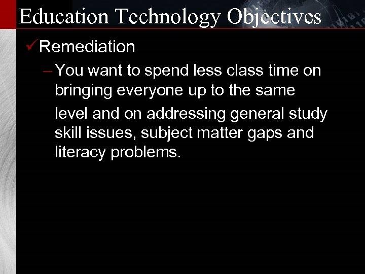Education Technology Objectives üRemediation – You want to spend less class time on bringing