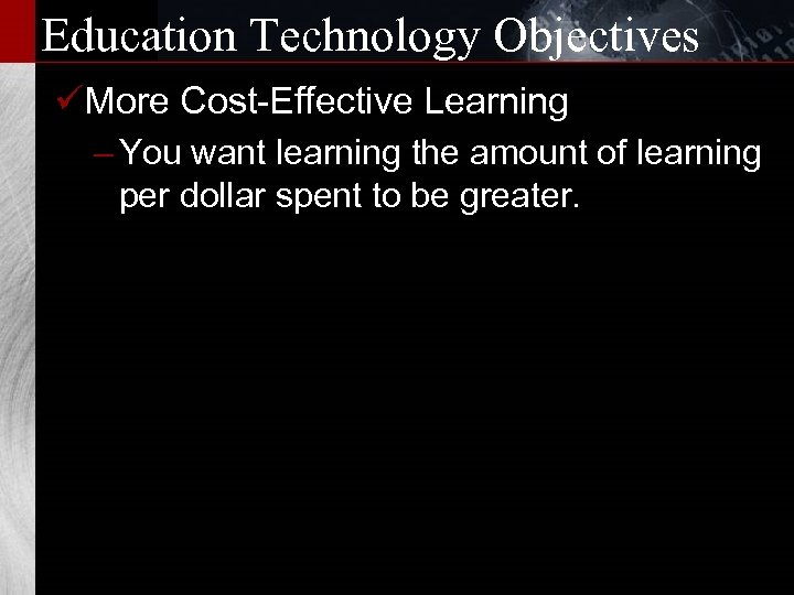 Education Technology Objectives üMore Cost-Effective Learning – You want learning the amount of learning