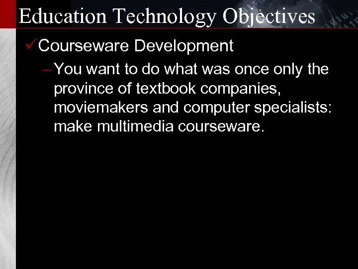 Education Technology Objectives üCourseware Development – You want to do what was once only