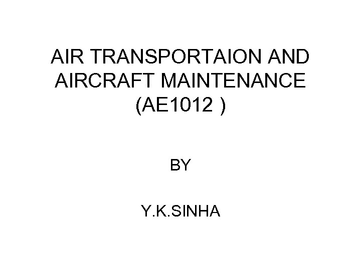 AIR TRANSPORTAION AND AIRCRAFT MAINTENANCE (AE 1012 ) BY Y. K. SINHA